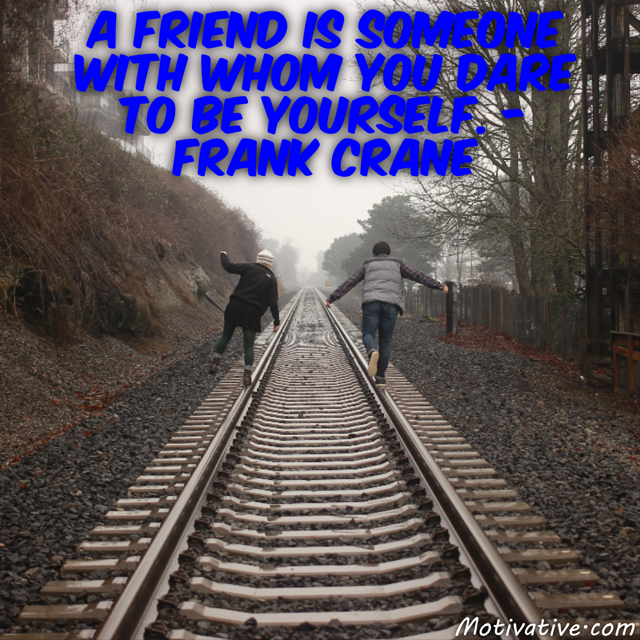 A friend is someone with whom you dare to be yourself. – Frank Crane