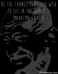Be the change that you wish to see in the world. – Mahatma Gandhi