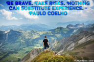 Be brave. Take risks. Nothing can substitute experience. – Paulo Coelho