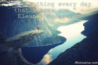 Do one thing every day that scares you. – Eleanor Roosevelt