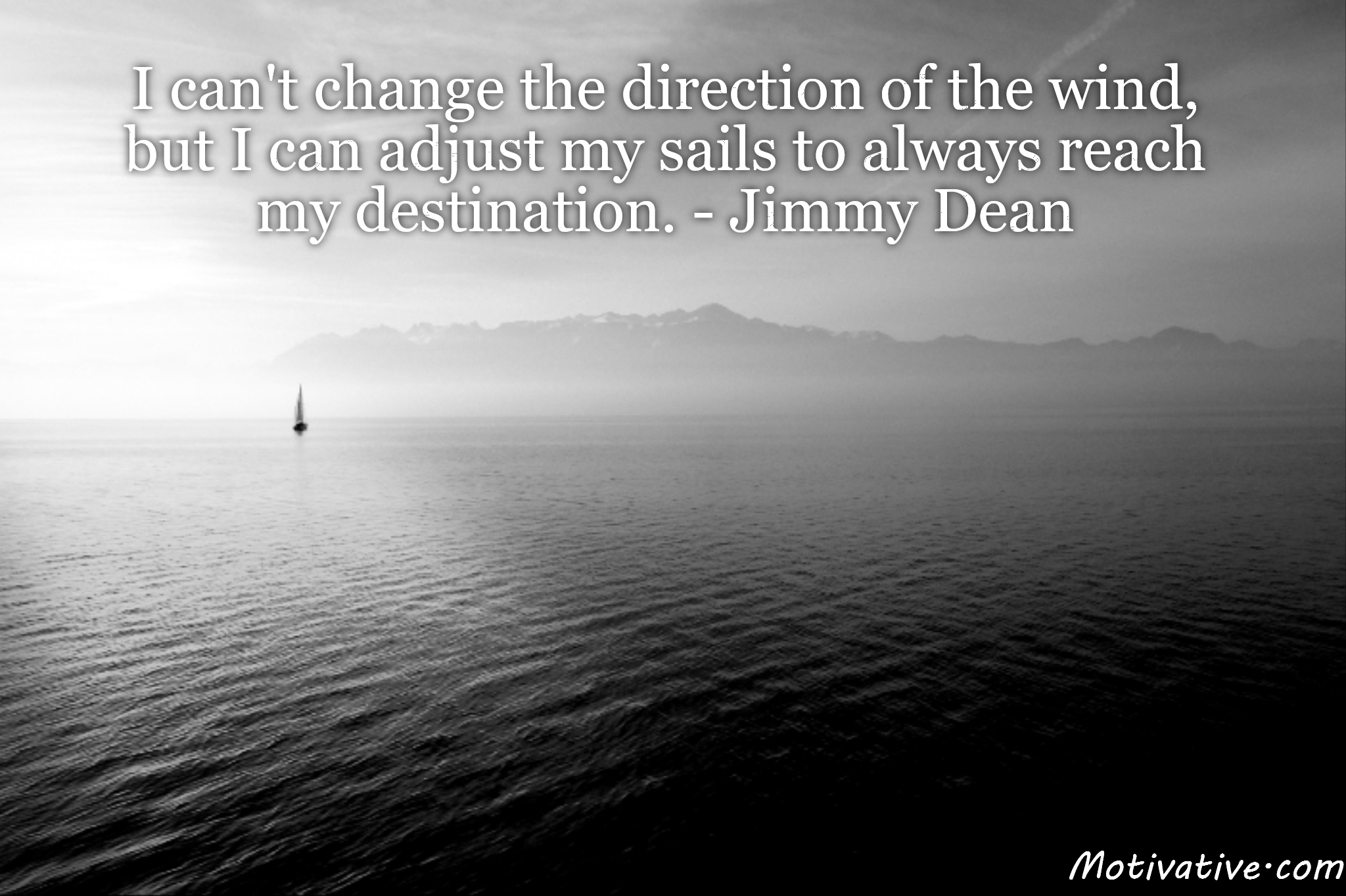 I can't change the direction of the wind, but I can adjust my sails to always reach my destination. – Jimmy Dean