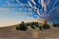 Life can only be understood backwards; but it must be lived forwards. – Soren Kierkegaard
