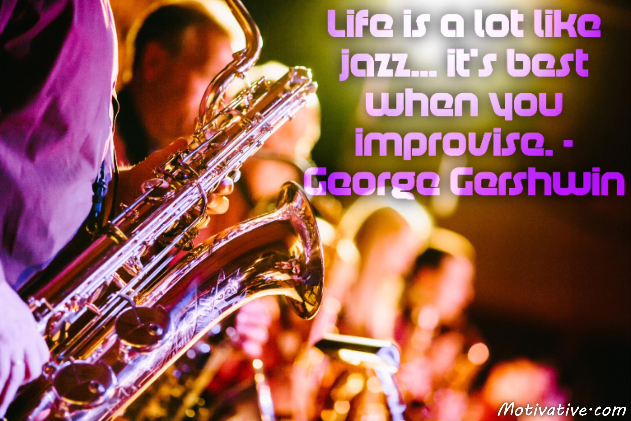 Life is a lot like jazz… it's best when you improvise. – George Gershwin