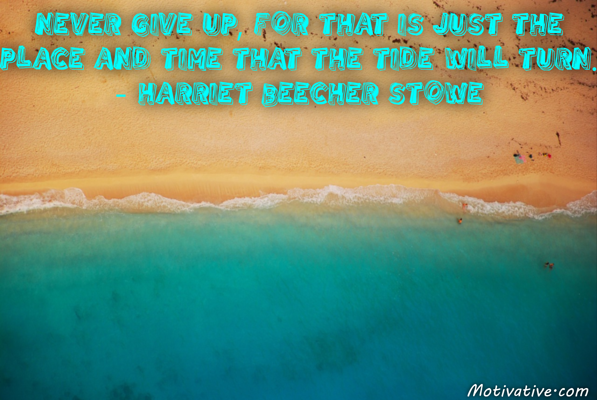 Never give up, for that is just the place and time that the tide will turn. – Harriet Beecher Stowe