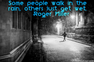 Some people walk in the rain, others just get wet. – Roger Miller