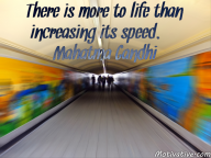 There is more to life than increasing its speed. – Mahatma Gandhi