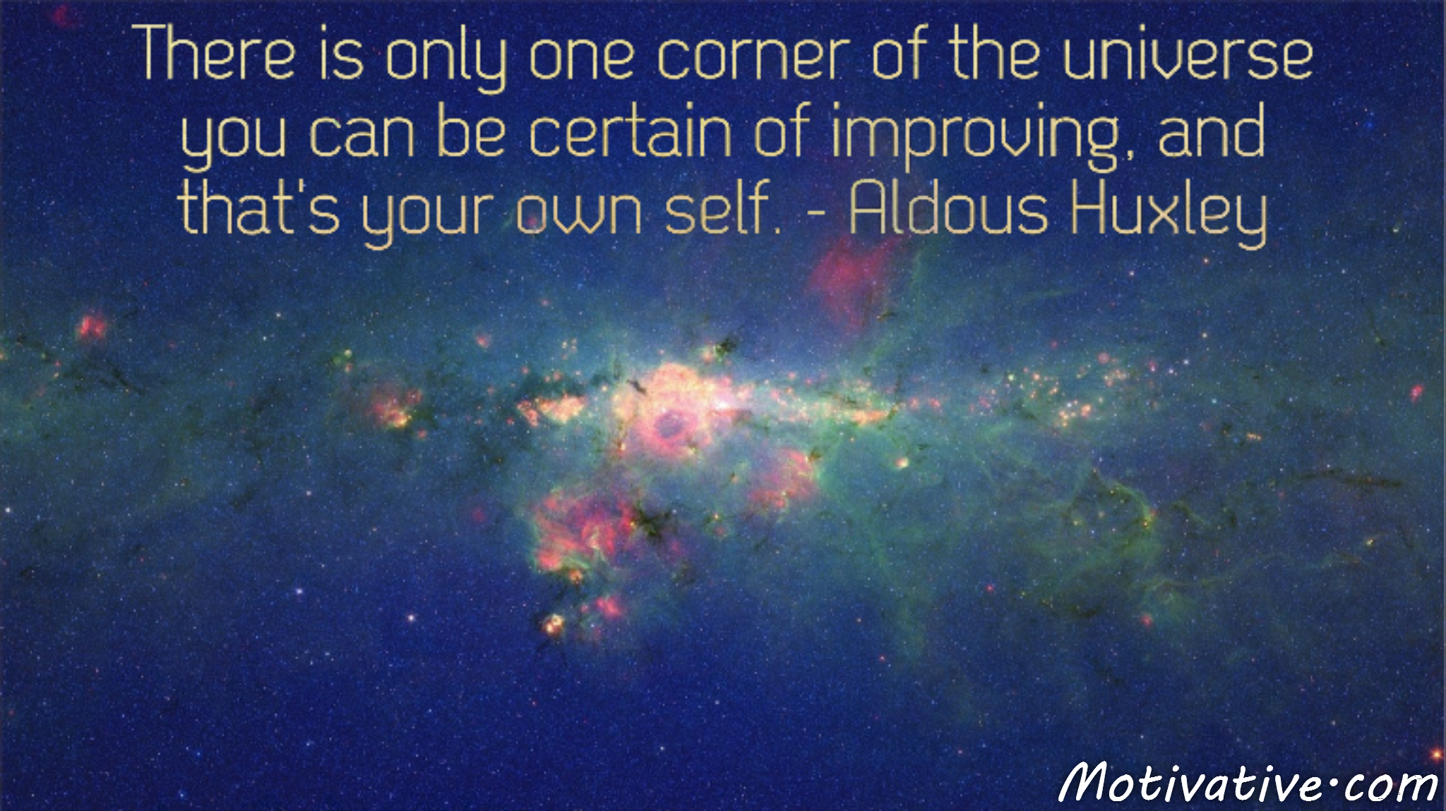 There is only one corner of the universe you can be certain of improving, and that's your own self. – Aldous Huxley