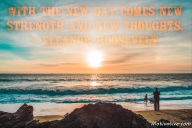 With the new day comes new strength and new thoughts. – Eleanor Roosevelt