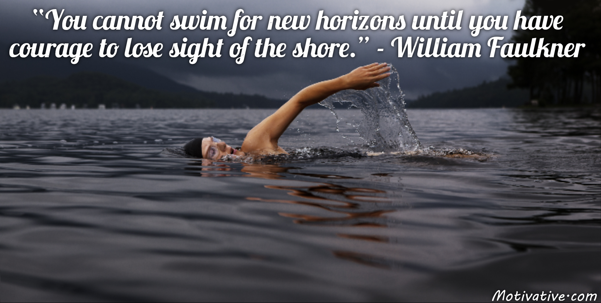 You cannot swim for new horizons until you have courage to lose sight of the shore. – William Faulkner