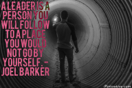A leader is a person you will follow to a place you would not go by yourself. – Joel Barker