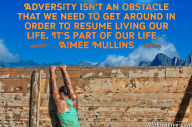 Adversity isn't an obstacle that we need to get around in order to resume living our life. It's part of our life. – Aimee Mullins