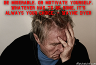 Be miserable. Or motivate yourself. Whatever has to be done, it's always your choice. – Wayne Dyer