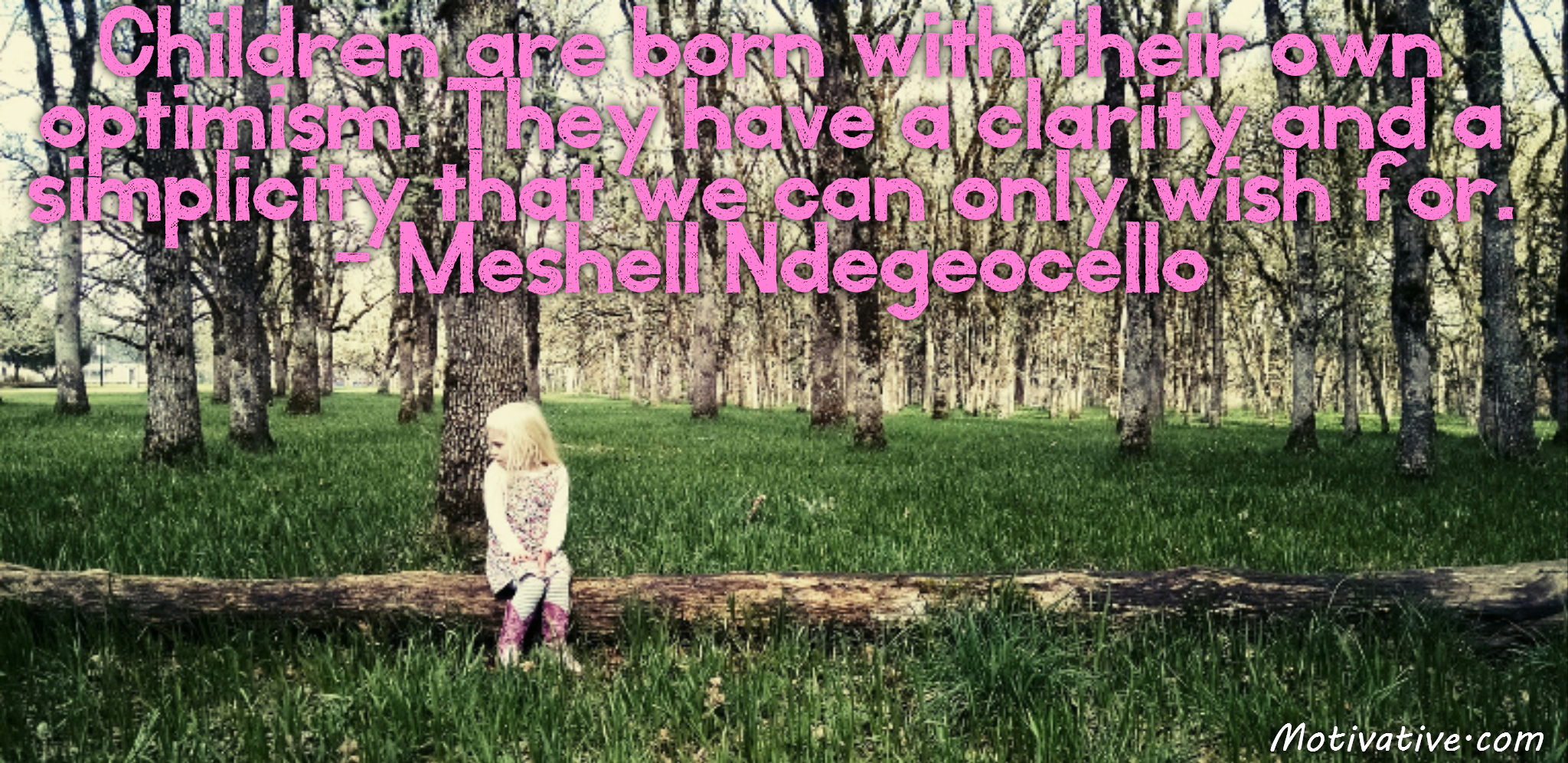 Children are born with their own optimism. They have a clarity and a simplicity that we can only wish for. – Meshell Ndegeocello