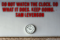 Do not watch the clock. Do what it does. Keep going. – Sam Levenson
