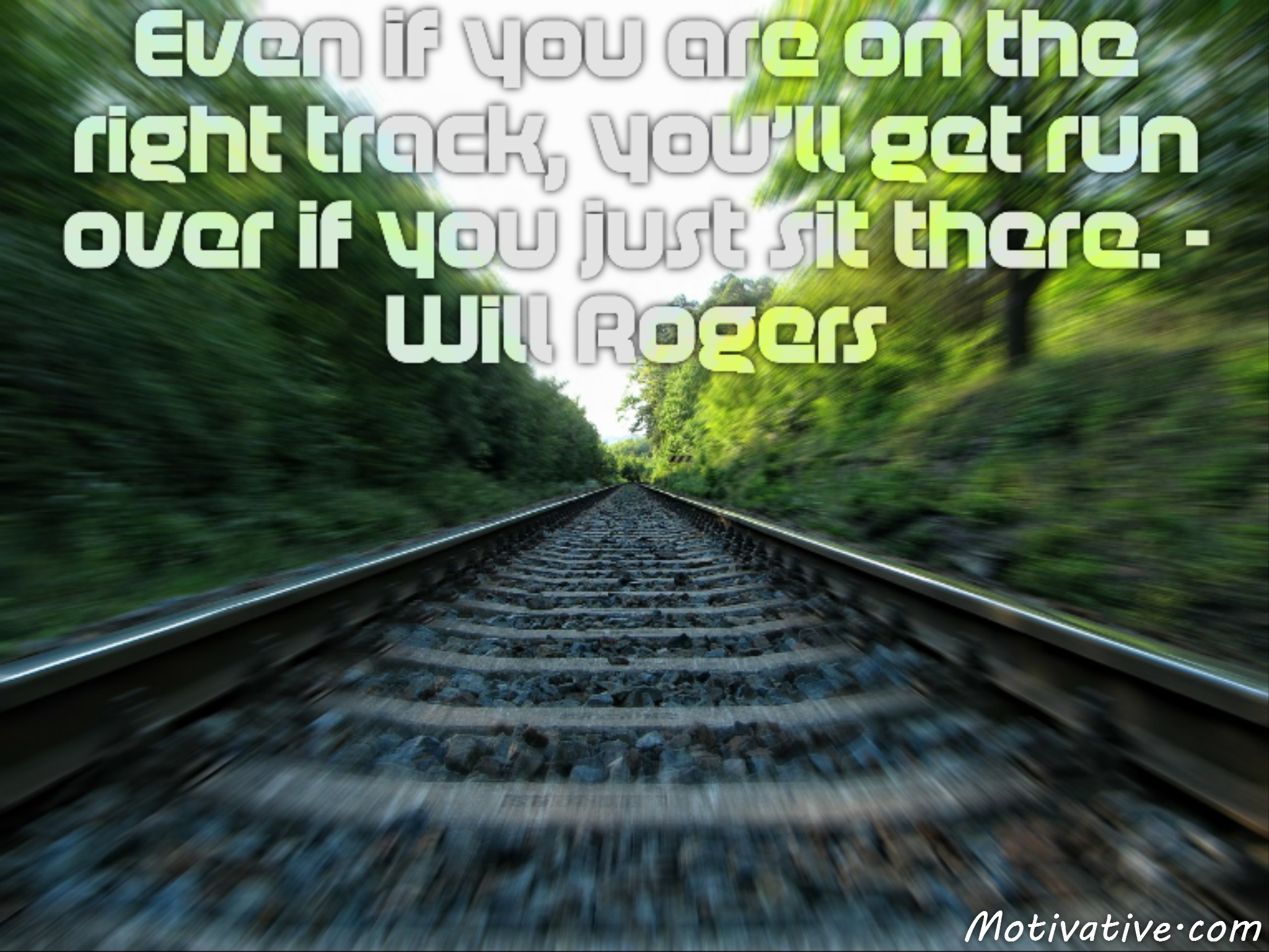 Even if you are on the right track, you'll get run over if you just sit there. – Will Rogers