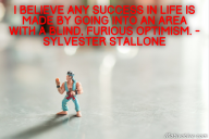 I believe any success in life is made by going into an area with a blind, furious optimism. – Sylvester Stallone