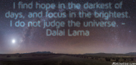 I find hope in the darkest of days, and focus in the brightest. I do not judge the universe. – Dalai Lama