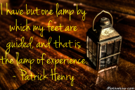 I have but one lamp by which my feet are guided, and that is the lamp of experience. – Patrick Henry