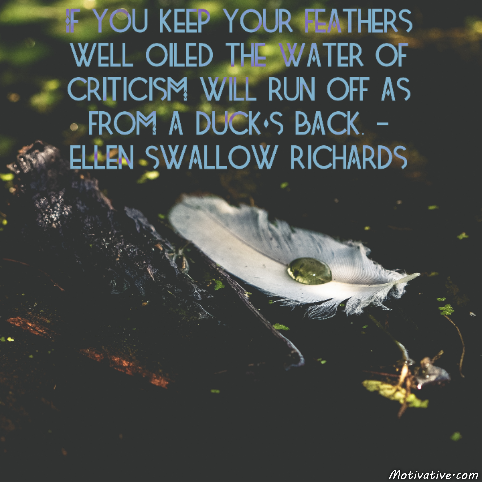 If you keep your feathers well oiled the water of criticism will run off as from a duck's back. – Ellen Swallow Richards