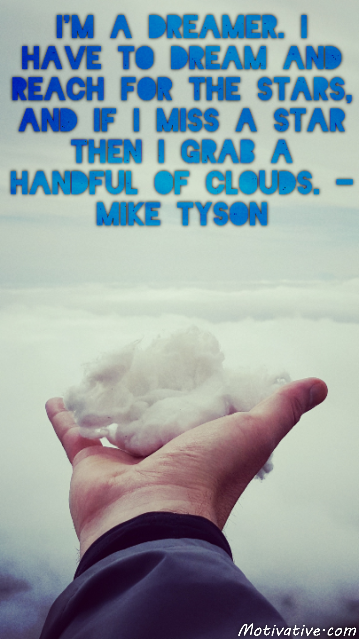 I'm a dreamer. I have to dream and reach for the stars, and if I miss a star then I grab a handful of clouds. – Mike Tyson