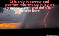It is only in sorrow bad weather masters us; in joy we face the storm and defy it. – Amelia Barr