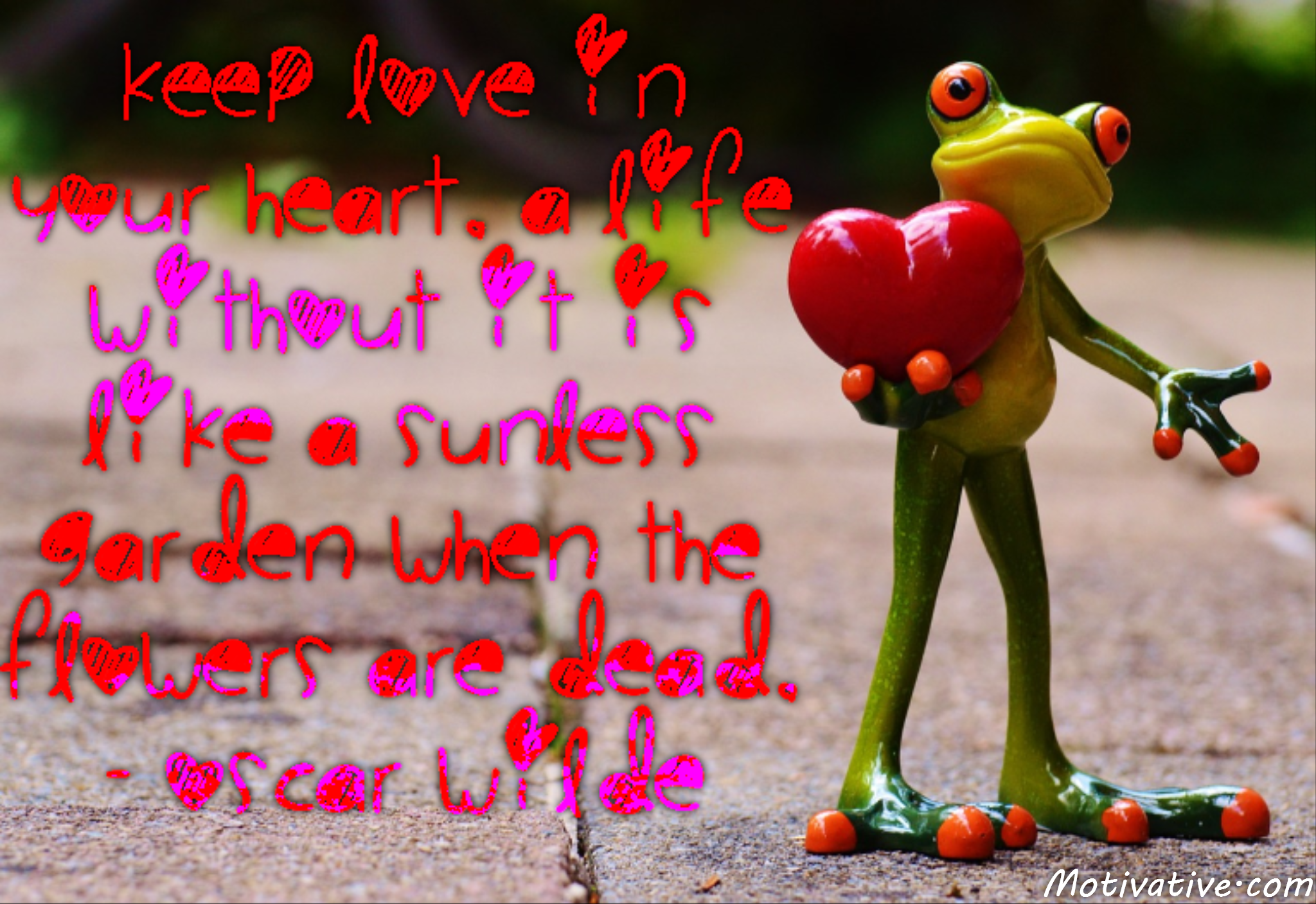 Keep love in your heart. A life without it is like a sunless garden when the flowers are dead. – Oscar Wilde
