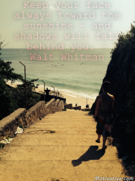 Keep your face always toward the sunshine – and shadows will fall behind you. – Walt Whitman