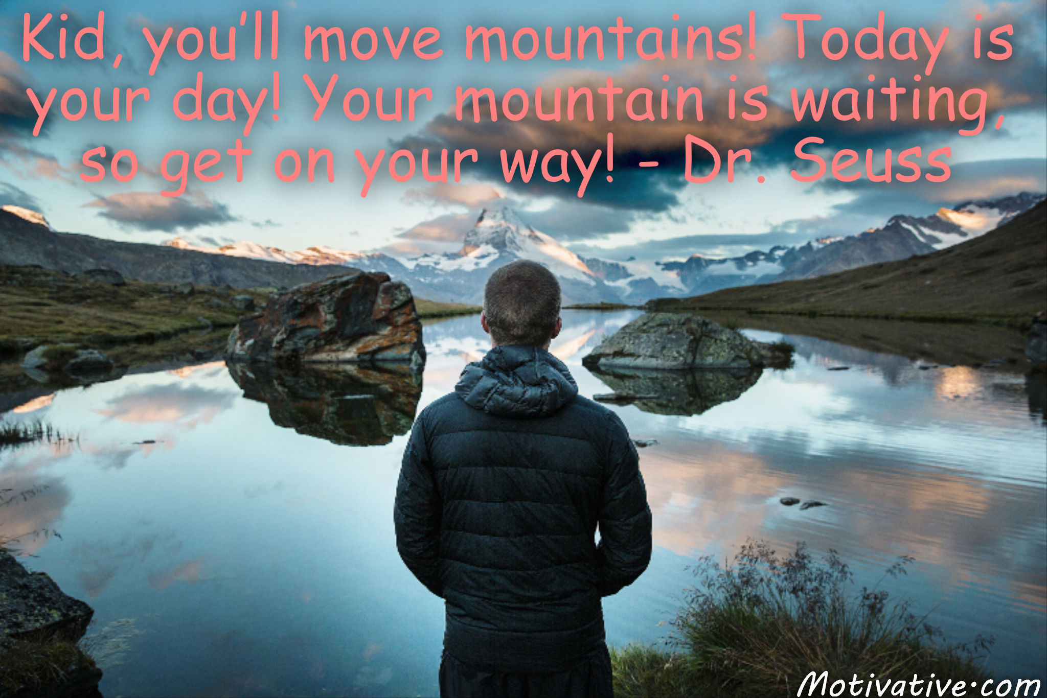 Kid, you'll move mountains! Today is your day! Your mountain is waiting, so get on your way! – Dr. Seuss