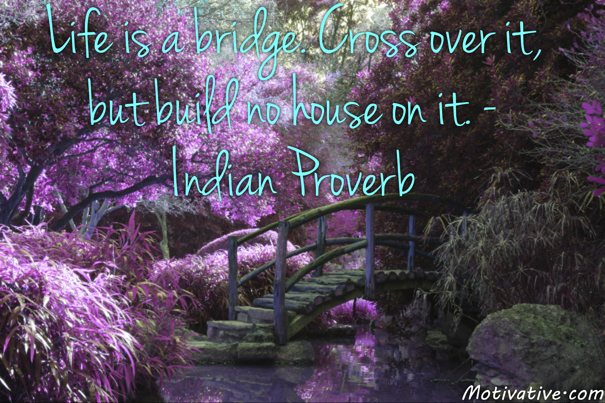 Life is a bridge. Cross over it, but build no house on it. – Indian Proverb