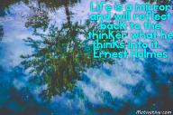 Life is a mirror and will reflect back to the thinker what he thinks into it. – Ernest Holmes