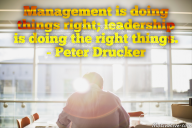 Management is doing things right; leadership is doing the right things. – Peter Drucker