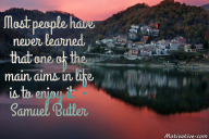 Most people have never learned that one of the main aims in life is to enjoy it. – Samuel Butler