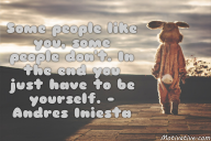 Some people like you, some people don't. In the end you just have to be yourself. – Andres Iniesta
