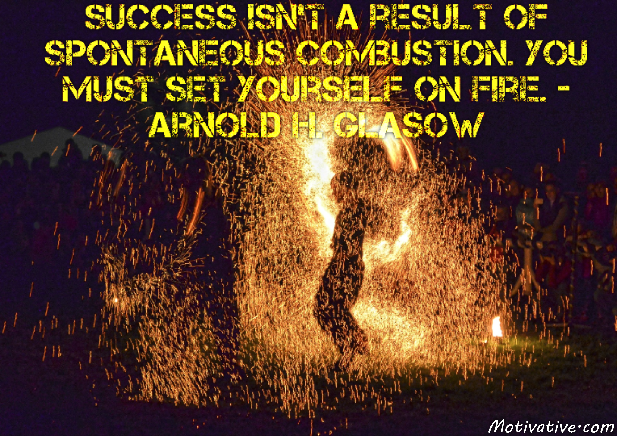 Success isn't a result of spontaneous combustion. You must set yourself on fire. – Arnold H. Glasow