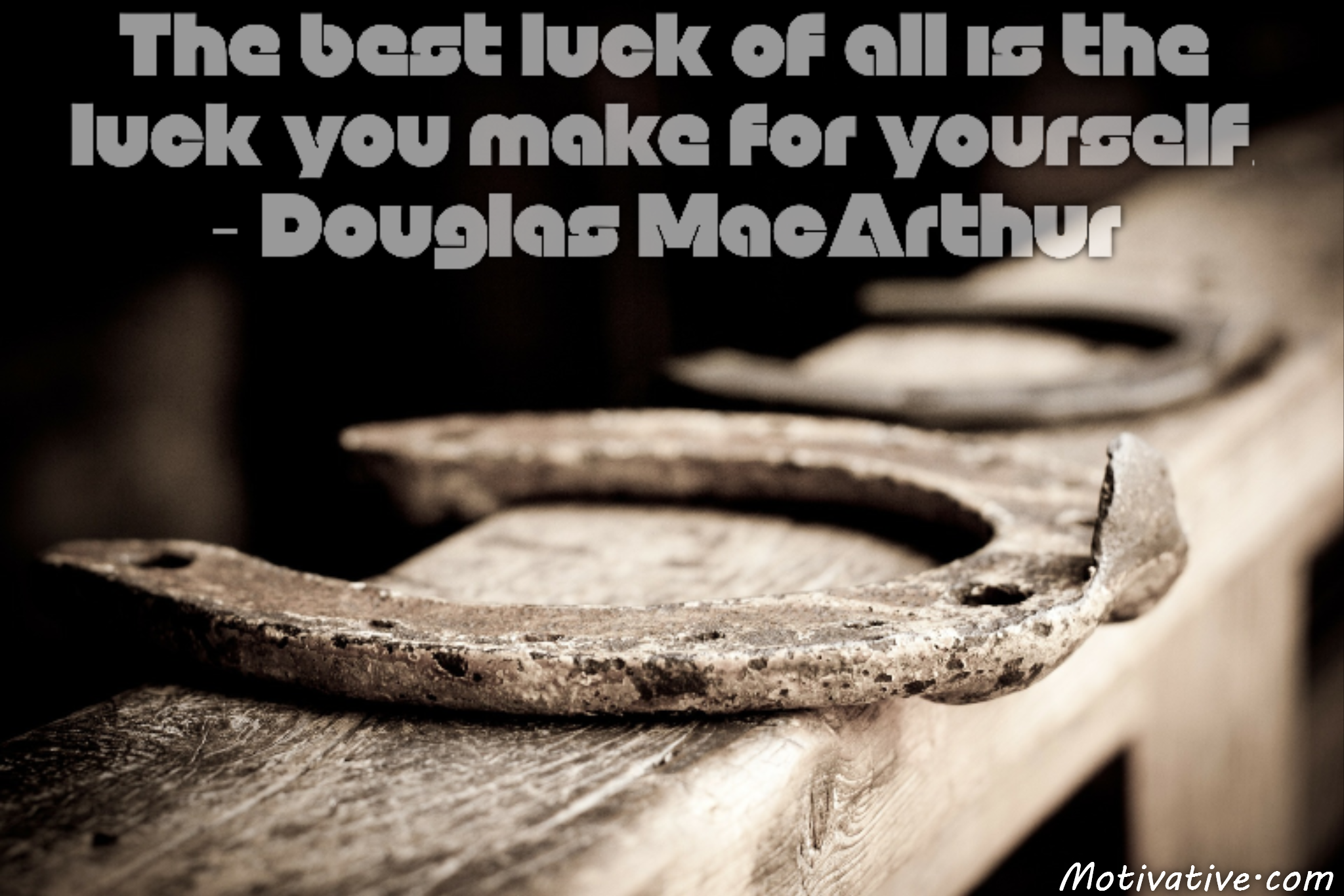 The best luck of all is the luck you make for yourself. – Douglas MacArthur