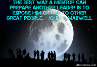 The best way a mentor can prepare another leader is to expose him or her to other great people. – John C. Maxwell