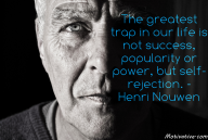 The greatest trap in our life is not success, popularity or power, but self-rejection. – Henri Nouwen