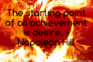The starting point of all achievement is desire. – Napoleon Hill
