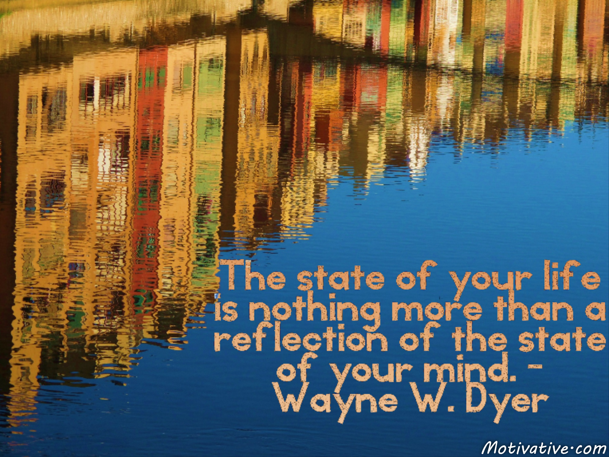 The state of your life is nothing more than a reflection of the state of your mind. – Wayne W. Dyer
