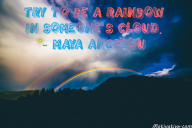 Try to be a rainbow in someone's cloud. – Maya Angelou