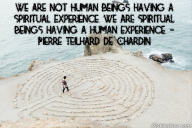 We are not human beings having a spiritual experience. We are spiritual beings having a human experience. – Pierre Teilhard de Chardin