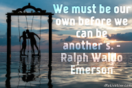 We must be our own before we can be another's. – Ralph Waldo Emerson