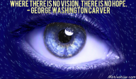 Where there is no vision, there is no hope. – George Washington Carver