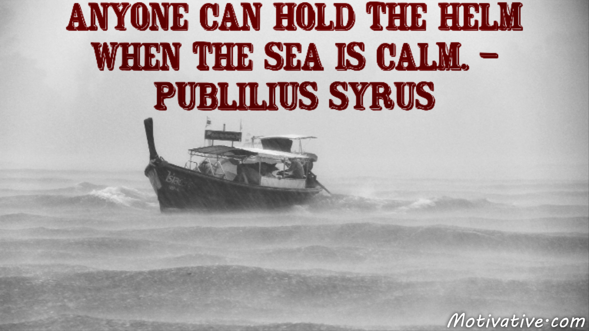 Anyone can hold the helm when the sea is calm. – Publilius Syrus