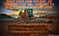 Build your own dreams, or someone else will hire you to build theirs. – Farrah Gray