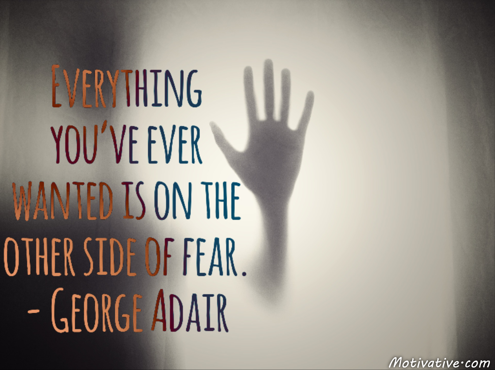 Everything you've ever wanted is on the other side of fear. – George Adair