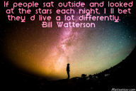 If people sat outside and looked at the stars each night, I'll bet they'd live a lot differently. – Bill Watterson