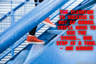 The elevator to success is out of order. You'll have to use the stairs… one step at a time. – Joe Girard