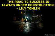 The road to success is always under construction. – Lily Tomlin