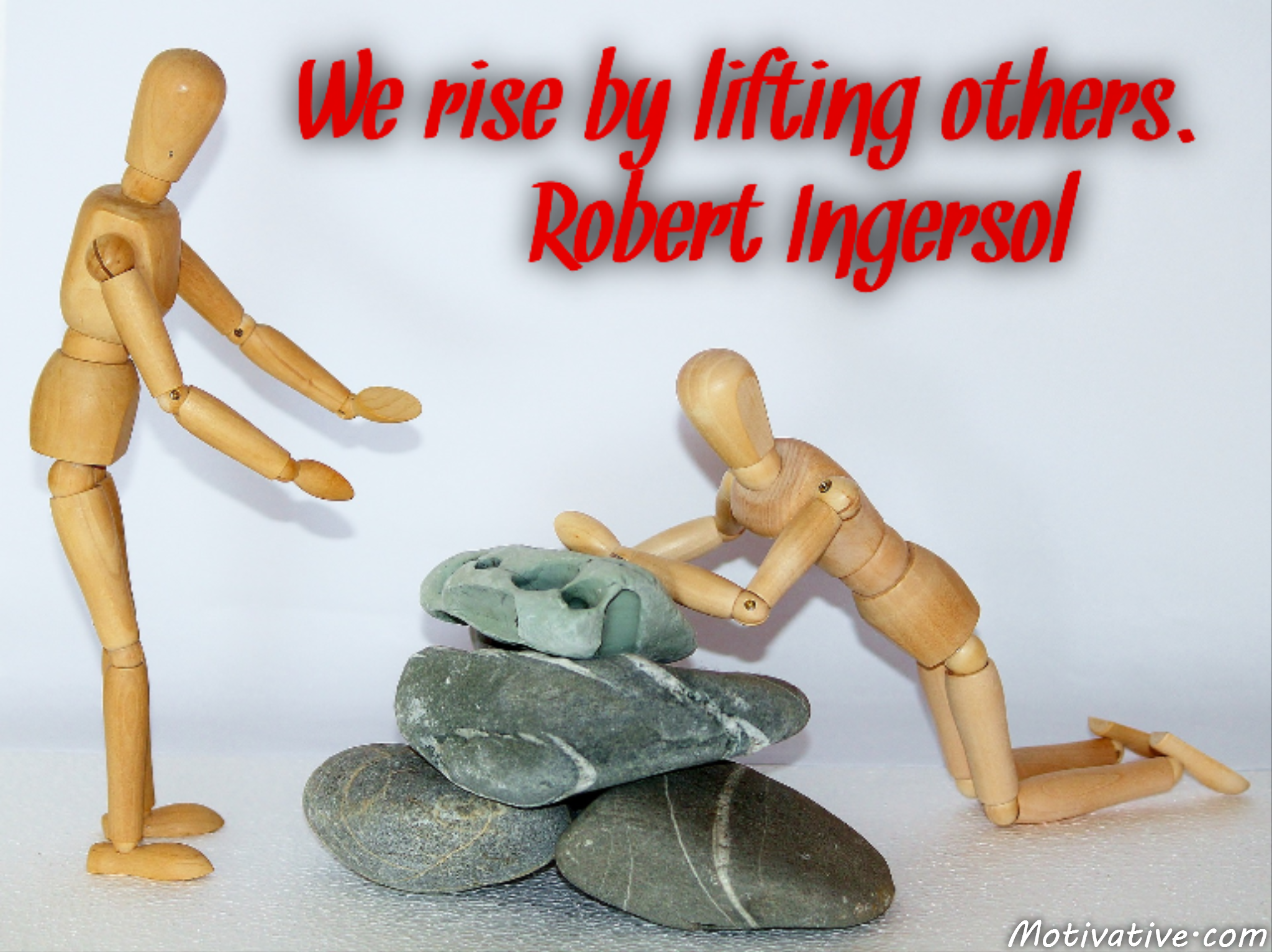 We rise by lifting others. – Robert Ingersol